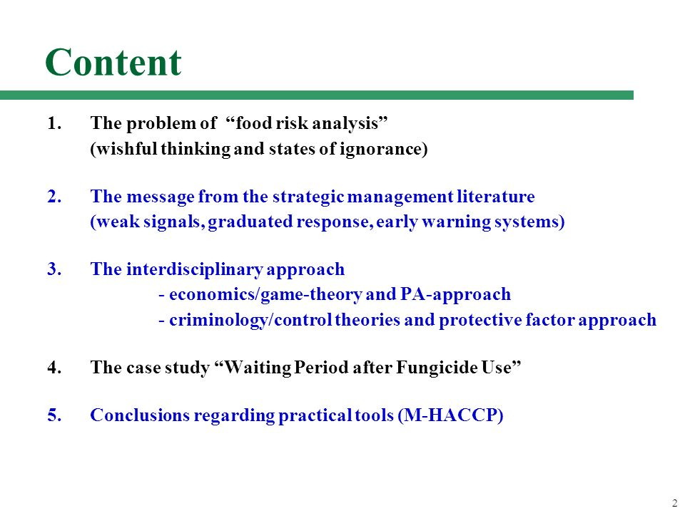 2 Content 1.The problem of food risk analysis (wishful thinking and states of ignorance) 2.The message from the strategic management literature (weak signals, graduated response, early warning systems) 3.The interdisciplinary approach - economics/game-theory and PA-approach - criminology/control theories and protective factor approach 4.The case study Waiting Period after Fungicide Use 5.Conclusions regarding practical tools (M-HACCP)