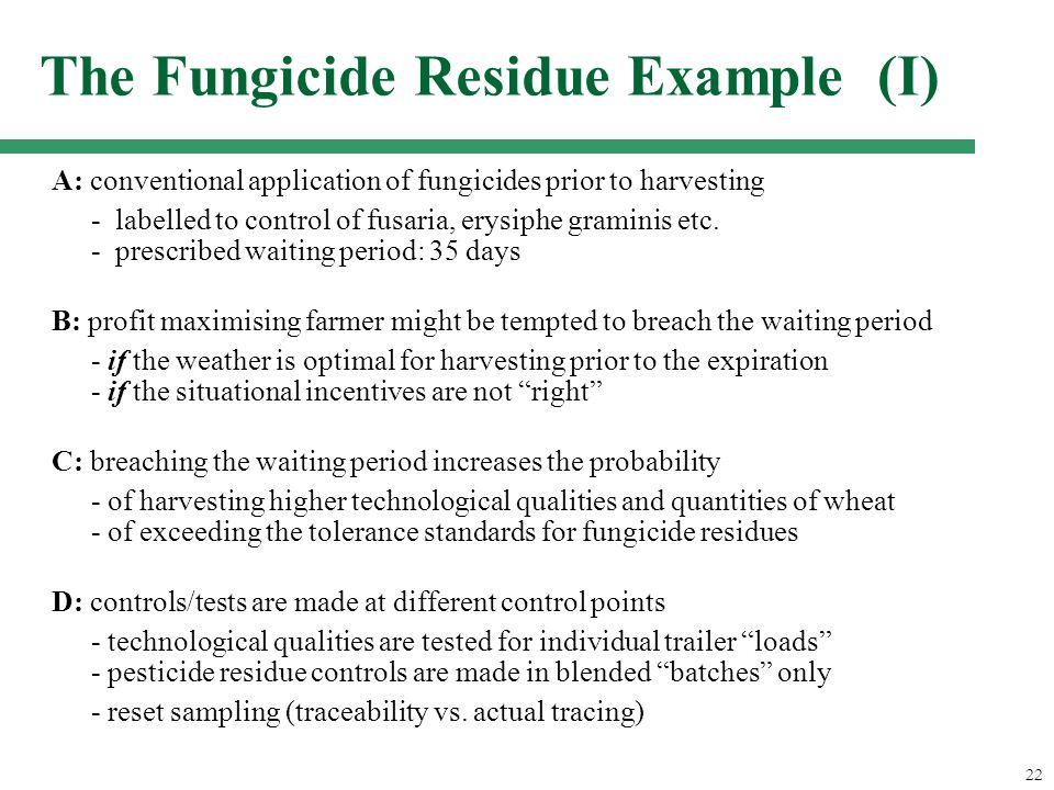 22 The Fungicide Residue Example (I) A: conventional application of fungicides prior to harvesting - labelled to control of fusaria, erysiphe graminis etc.
