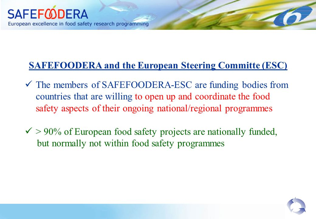 SAFEFOODERA and the European Steering Committe (ESC) The members of SAFEFOODERA-ESC are funding bodies from countries that are willing to open up and coordinate the food safety aspects of their ongoing national/regional programmes > 90% of European food safety projects are nationally funded, but normally not within food safety programmes