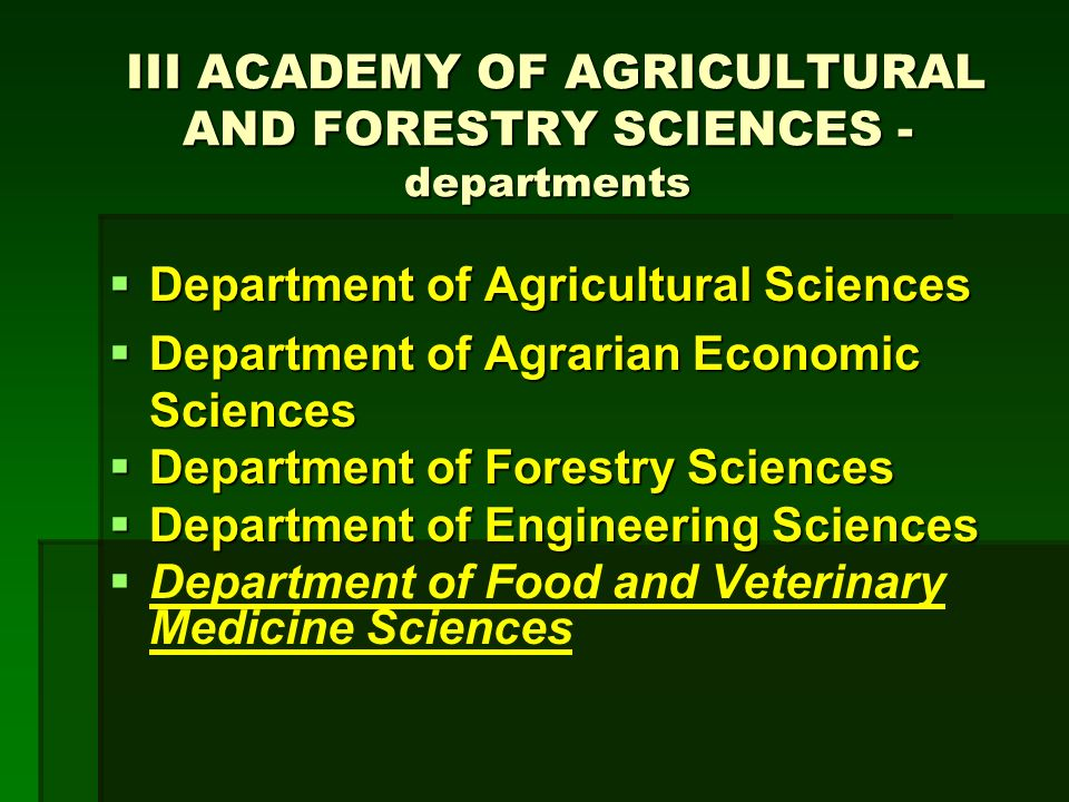 III ACADEMY OF AGRICULTURAL AND FORESTRY SCIENCES - departments III ACADEMY OF AGRICULTURAL AND FORESTRY SCIENCES - departments Department of Agricultural Sciences Department of Agricultural Sciences Department of Agrarian Economic Sciences Department of Agrarian Economic Sciences Department of Forestry Sciences Department of Forestry Sciences Department of Engineering Sciences Department of Engineering Sciences Department of Food and Veterinary Medicine Sciences