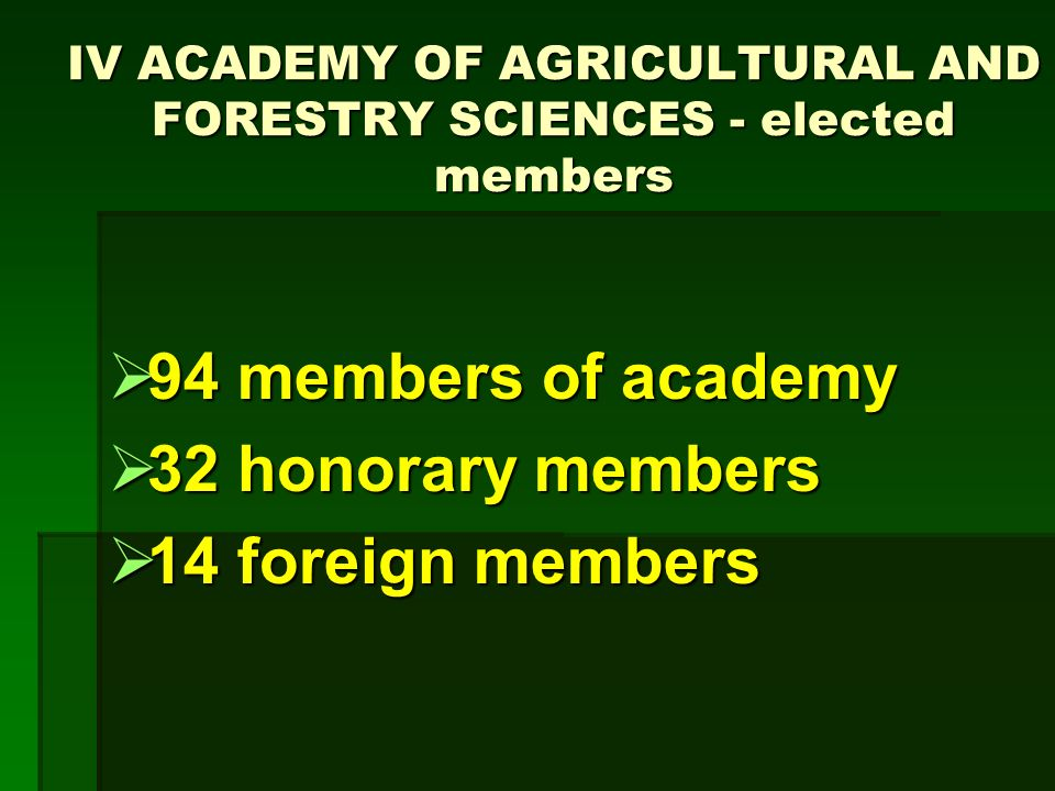 IV ACADEMY OF AGRICULTURAL AND FORESTRY SCIENCES - elected members 94 members of academy 94 members of academy 32 honorary members 32 honorary members 14 foreign members 14 foreign members
