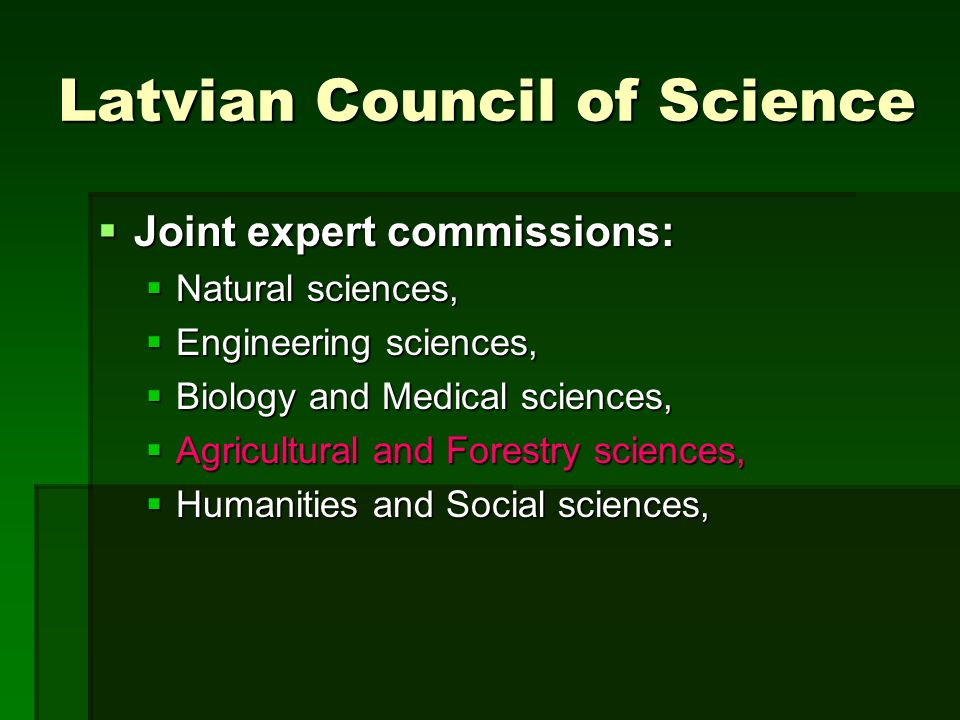 Latvian Council of Science Joint expert commissions: Joint expert commissions: Natural sciences, Natural sciences, Engineering sciences, Engineering sciences, Biology and Medical sciences, Biology and Medical sciences, Agricultural and Forestry sciences, Agricultural and Forestry sciences, Humanities and Social sciences, Humanities and Social sciences,