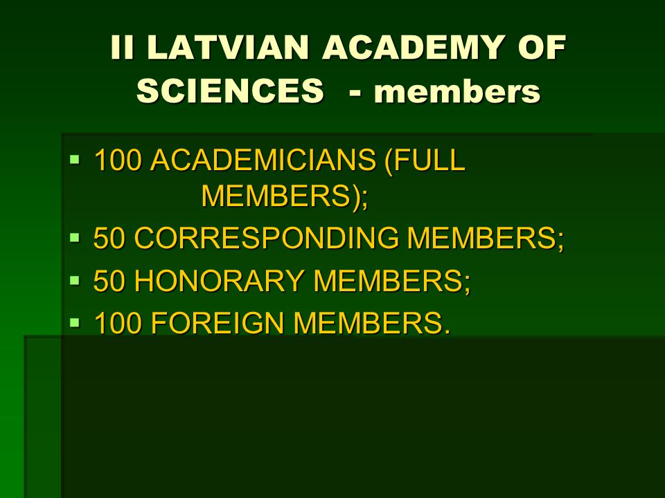 II LATVIAN ACADEMY OF SCIENCES - members 100 ACADEMICIANS (FULL MEMBERS); 100 ACADEMICIANS (FULL MEMBERS); 50 CORRESPONDING MEMBERS; 50 CORRESPONDING MEMBERS; 50 HONORARY MEMBERS; 50 HONORARY MEMBERS; 100 FOREIGN MEMBERS.