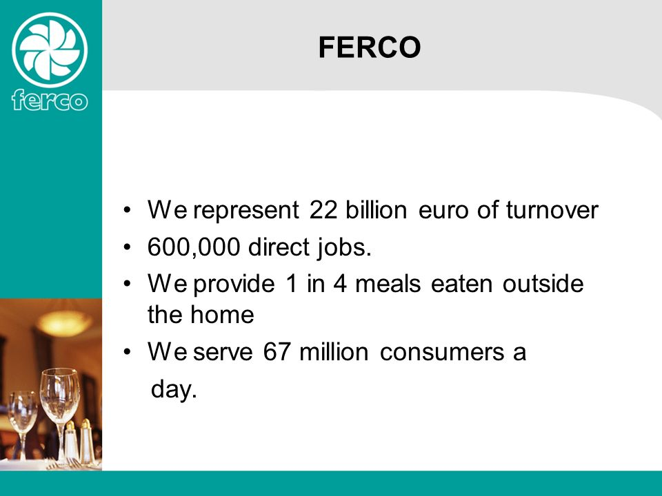 FERCO We represent 22 billion euro of turnover 600,000 direct jobs. We provide 1 in 4 meals eaten outside the home We serve 67 million consumers a day