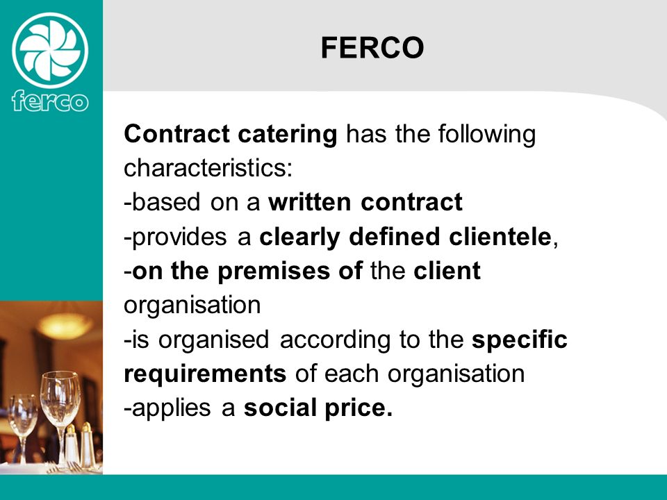 FERCO Contract catering has the following characteristics: -based on a written contract -provides a clearly defined clientele, -on the premises of the client organisation -is organised according to the specific requirements of each organisation -applies a social price.