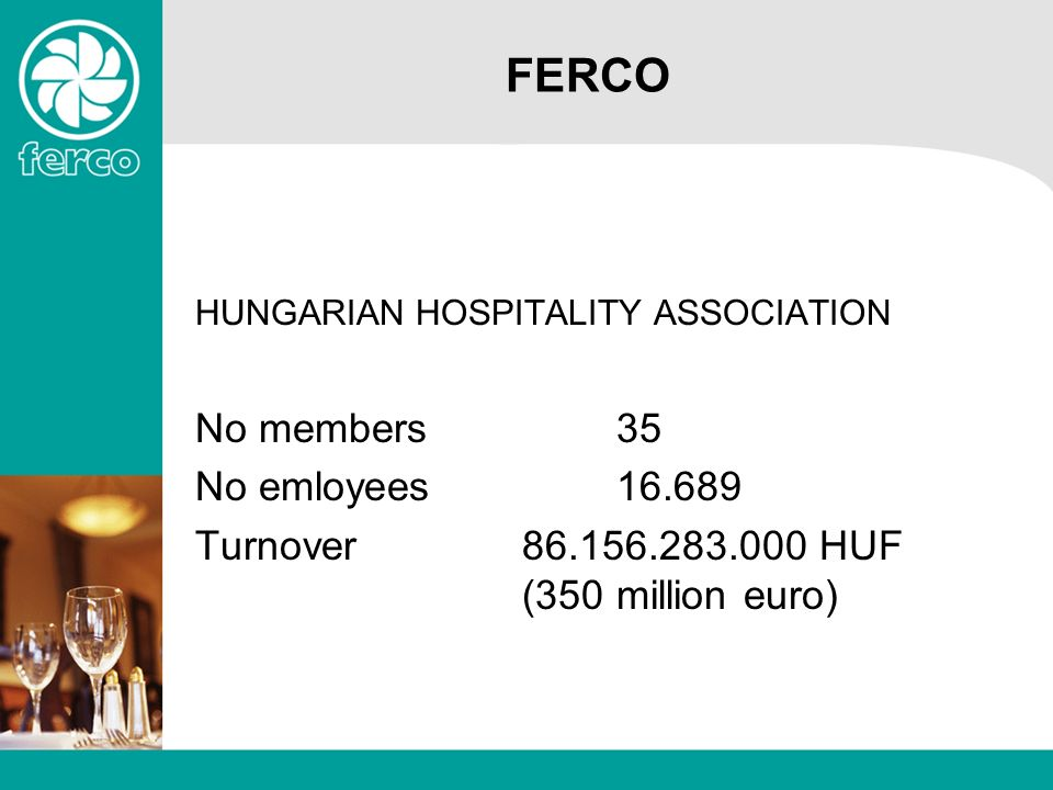 FERCO HUNGARIAN HOSPITALITY ASSOCIATION No members35 No emloyees16.689 Turnover 86.156.283.000 HUF (350 million euro)