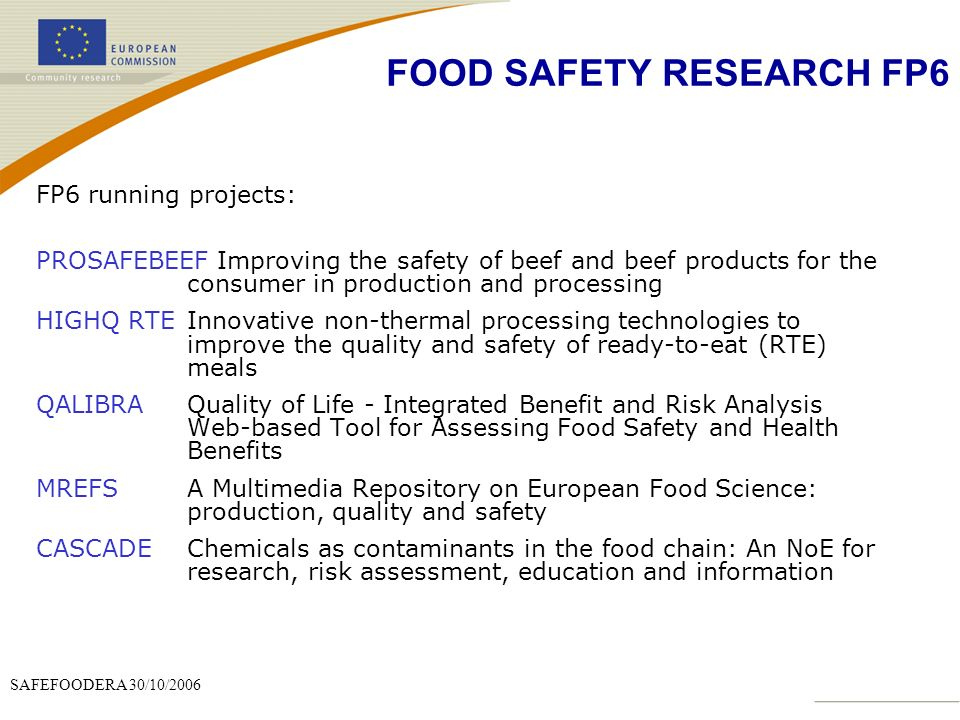 SAFEFOODERA 30/10/2006 FP6 running projects: PROSAFEBEEF Improving the safety of beef and beef products for the consumer in production and processing HIGHQ RTEInnovative non-thermal processing technologies to improve the quality and safety of ready-to-eat (RTE) meals QALIBRAQuality of Life - Integrated Benefit and Risk Analysis Web-based Tool for Assessing Food Safety and Health Benefits MREFSA Multimedia Repository on European Food Science: production, quality and safety CASCADEChemicals as contaminants in the food chain: An NoE for research, risk assessment, education and information FOOD SAFETY RESEARCH FP6