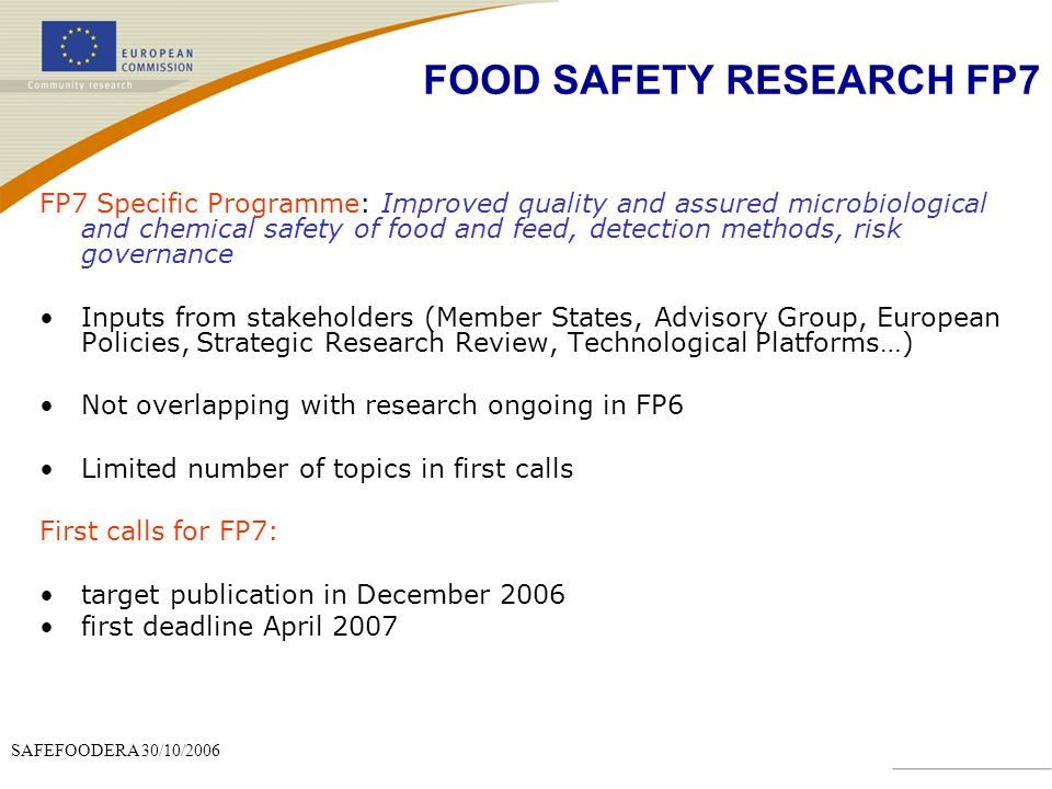 SAFEFOODERA 30/10/2006 FP7 Specific Programme: Improved quality and assured microbiological and chemical safety of food and feed, detection methods, risk governance Inputs from stakeholders (Member States, Advisory Group, European Policies, Strategic Research Review, Technological Platforms…) Not overlapping with research ongoing in FP6 Limited number of topics in first calls First calls for FP7: target publication in December 2006 first deadline April 2007 FOOD SAFETY RESEARCH FP7