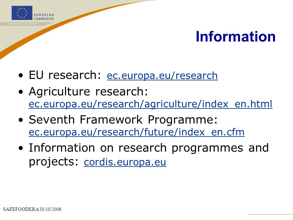 SAFEFOODERA 30/10/2006 Information EU research: ec.europa.eu/research Agriculture research: ec.europa.eu/research/agriculture/index_en.html Seventh Framework Programme: ec.europa.eu/research/future/index_en.cfm Information on research programmes and projects: cordis.europa.eu