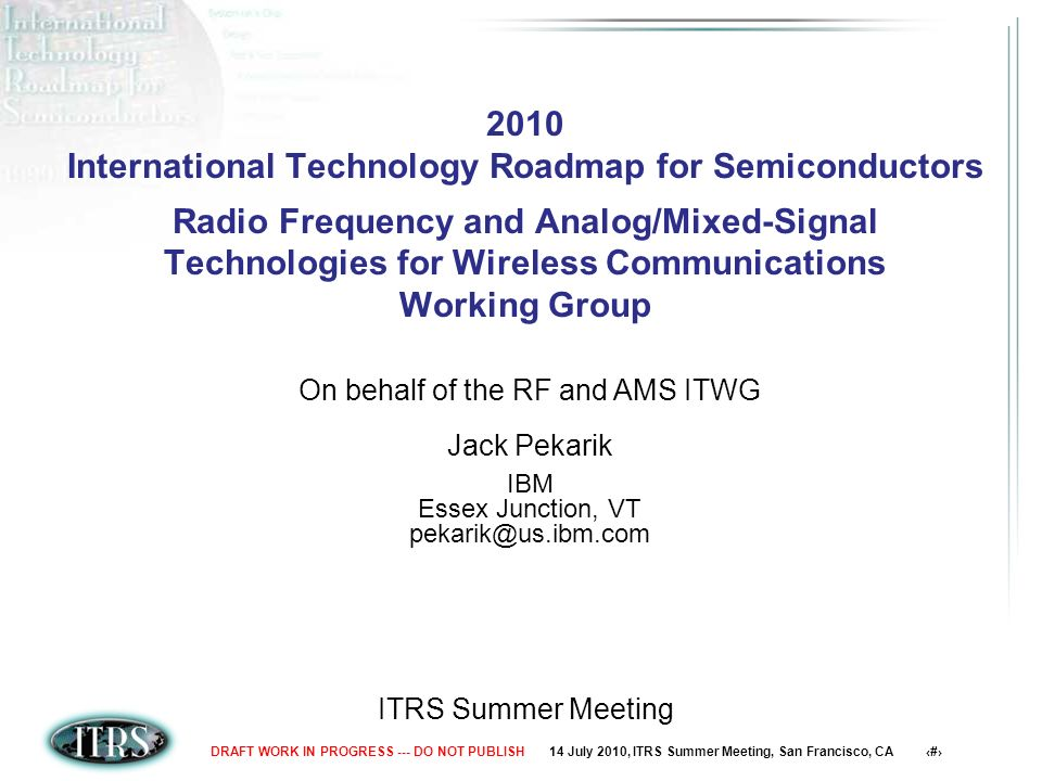 14 July 2010, ITRS Summer Meeting, San Francisco, CA 1DRAFT WORK IN PROGRESS --- DO NOT PUBLISH 2010 International Technology Roadmap for Semiconductors Radio Frequency and Analog/Mixed-Signal Technologies for Wireless Communications Working Group ITRS Summer Meeting On behalf of the RF and AMS ITWG Jack Pekarik IBM Essex Junction, VT pekarik@us.ibm.com