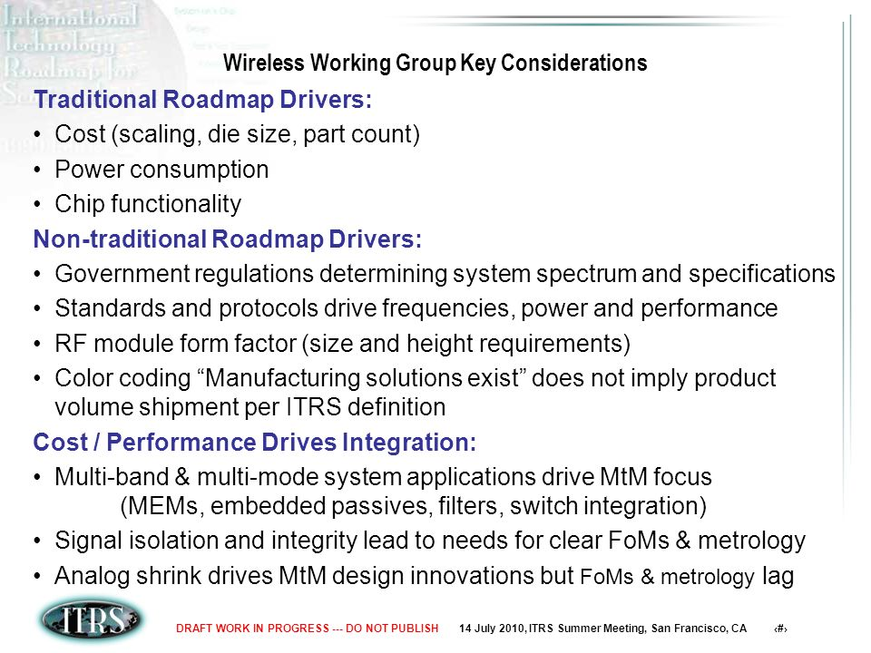14 July 2010, ITRS Summer Meeting, San Francisco, CA 4DRAFT WORK IN PROGRESS --- DO NOT PUBLISH Wireless Working Group Key Considerations Traditional Roadmap Drivers: Cost (scaling, die size, part count) Power consumption Chip functionality Non-traditional Roadmap Drivers: Government regulations determining system spectrum and specifications Standards and protocols drive frequencies, power and performance RF module form factor (size and height requirements) Color coding Manufacturing solutions exist does not imply product volume shipment per ITRS definition Cost / Performance Drives Integration: Multi-band & multi-mode system applications drive MtM focus (MEMs, embedded passives, filters, switch integration) Signal isolation and integrity lead to needs for clear FoMs & metrology Analog shrink drives MtM design innovations but FoMs & metrology lag