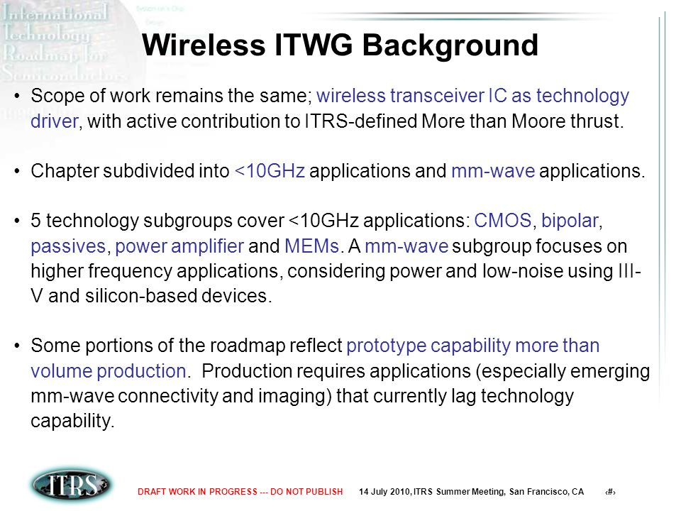14 July 2010, ITRS Summer Meeting, San Francisco, CA 6DRAFT WORK IN PROGRESS --- DO NOT PUBLISH Scope of Wireless Chapter