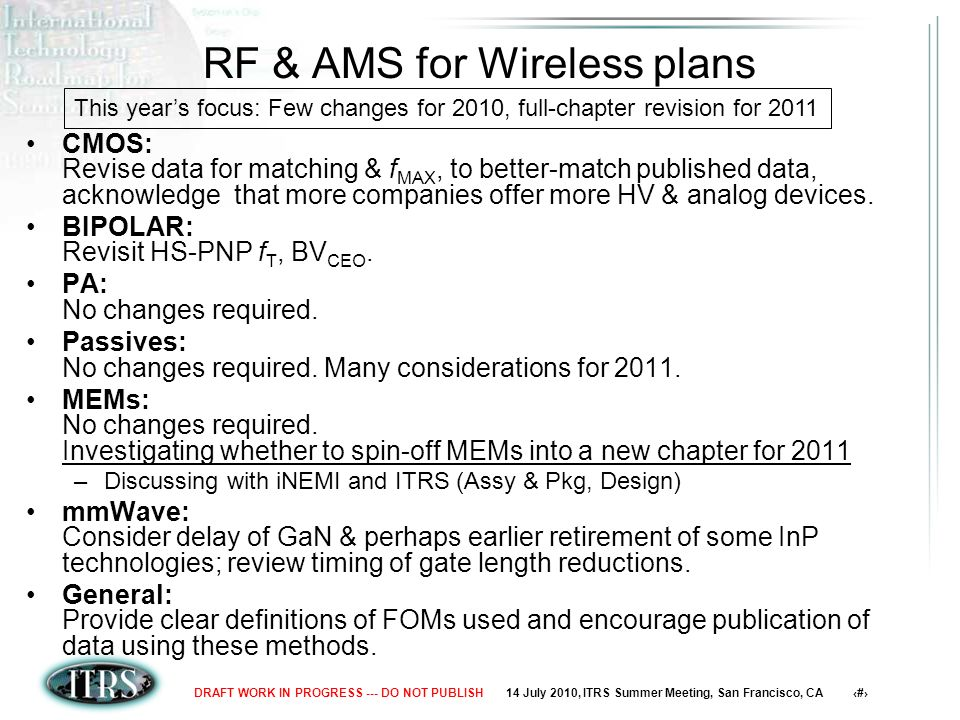 14 July 2010, ITRS Summer Meeting, San Francisco, CA 8DRAFT WORK IN PROGRESS --- DO NOT PUBLISH RF & AMS for Wireless plans CMOS: Revise data for matching & f MAX, to better-match published data, acknowledge that more companies offer more HV & analog devices.