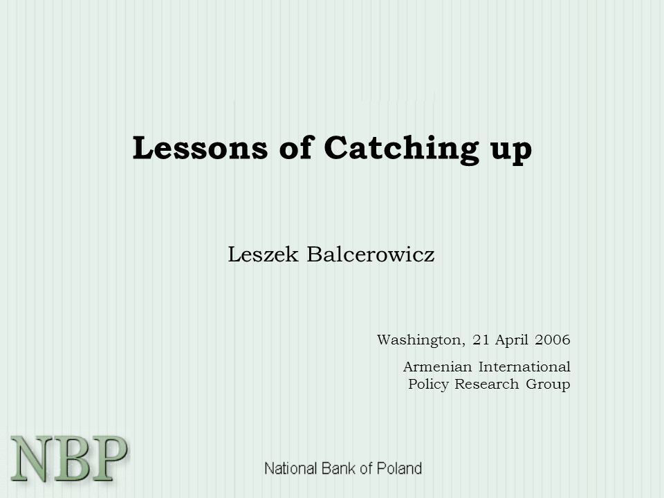 Lessons of Catching up Leszek Balcerowicz Washington, 21 April 2006 Armenian International Policy Research Group