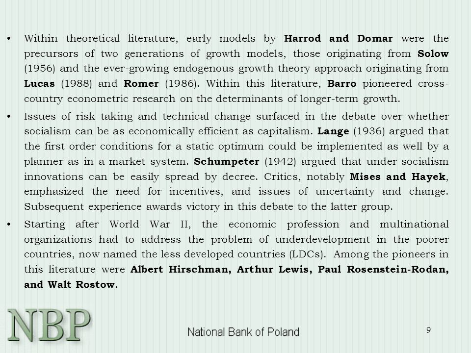 9 Within theoretical literature, early models by Harrod and Domar were the precursors of two generations of growth models, those originating from Solow (1956) and the ever-growing endogenous growth theory approach originating from Lucas (1988) and Romer (1986).