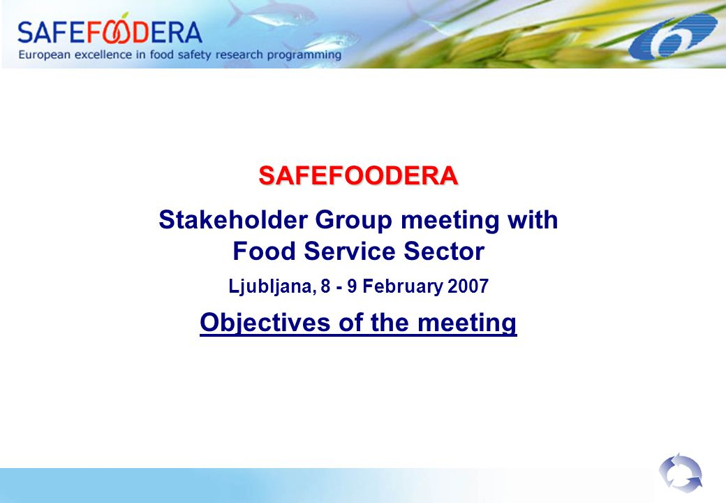 SAFEFOODERA Stakeholder Group meeting with Food Service Sector Ljubljana, 8 - 9 February 2007 Objectives of the meeting