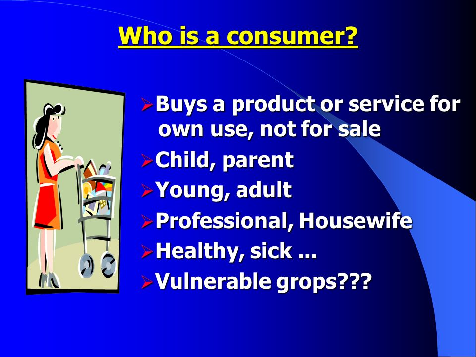 Buys a product or service for own use, not for sale Buys a product or service for own use, not for sale Child, parent Child, parent Young, adult Young, adult Professional, Housewife Professional, Housewife Healthy, sick...