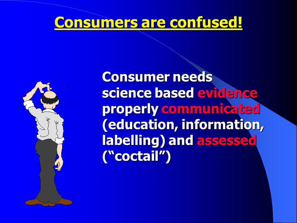 Consumer needs science based evidence properly communicated (education, information, labelling) and assessed (coctail) Consumers are confused!