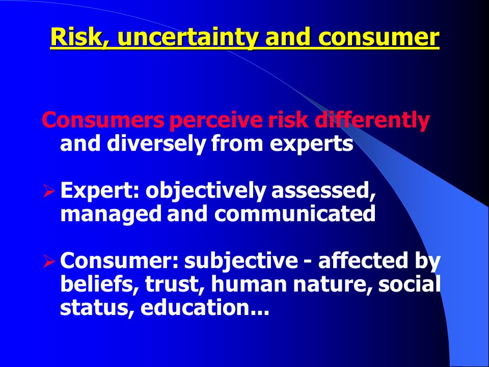 Consumers perceive risk differently and diversely from experts Expert: objectively assessed, managed and communicated Consumer: subjective - affected by beliefs, trust, human nature, social status, education...