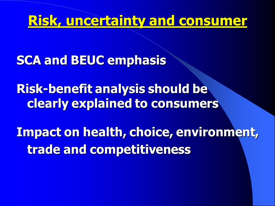 SCA and BEUC emphasis Risk-benefit analysis should be clearly explained to consumers Impact on health, choice, environment, trade and competitiveness trade and competitiveness Risk, uncertainty and consumer