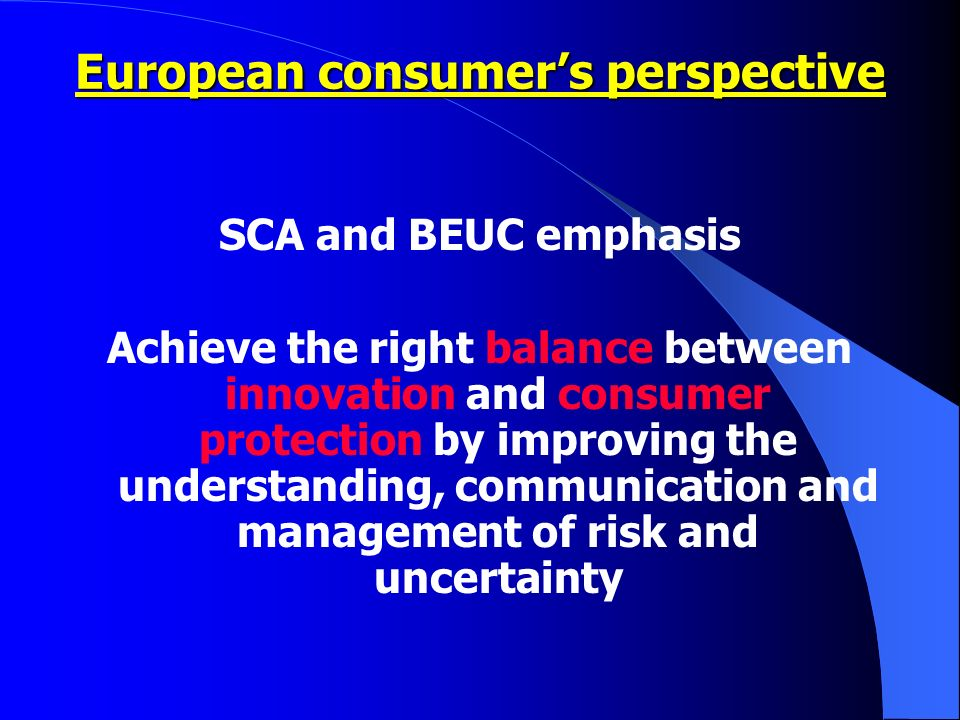 SCA and BEUC emphasis Achieve the right balance between innovation and consumer protection by improving the understanding, communication and management of risk and uncertainty European consumers perspective