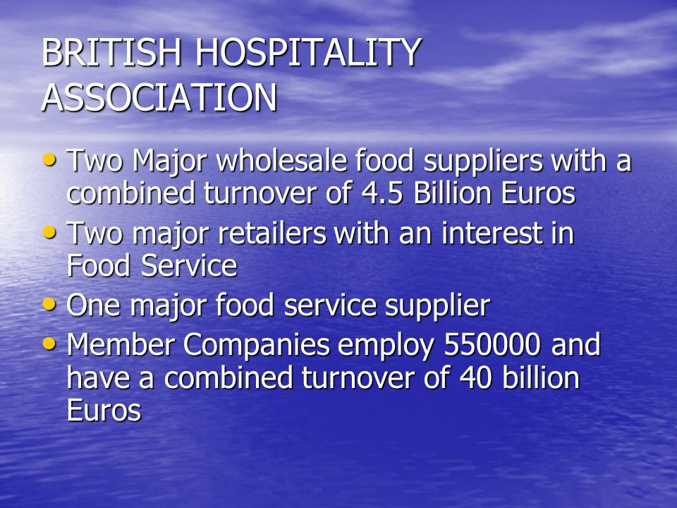 BRITISH HOSPITALITY ASSOCIATION Two Major wholesale food suppliers with a combined turnover of 4.5 Billion Euros Two Major wholesale food suppliers with a combined turnover of 4.5 Billion Euros Two major retailers with an interest in Food Service Two major retailers with an interest in Food Service One major food service supplier One major food service supplier Member Companies employ and have a combined turnover of 40 billion Euros Member Companies employ and have a combined turnover of 40 billion Euros