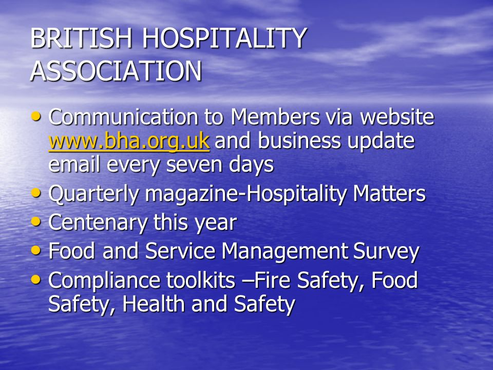 BRITISH HOSPITALITY ASSOCIATION Communication to Members via website   and business update  every seven days Communication to Members via website   and business update  every seven days   Quarterly magazine-Hospitality Matters Quarterly magazine-Hospitality Matters Centenary this year Centenary this year Food and Service Management Survey Food and Service Management Survey Compliance toolkits –Fire Safety, Food Safety, Health and Safety Compliance toolkits –Fire Safety, Food Safety, Health and Safety
