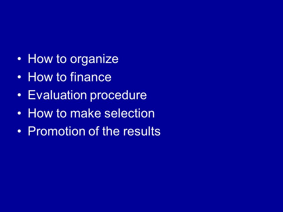 How to organize How to finance Evaluation procedure How to make selection Promotion of the results