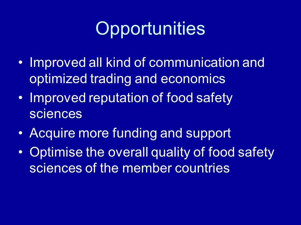 Opportunities Improved all kind of communication and optimized trading and economics Improved reputation of food safety sciences Acquire more funding and support Optimise the overall quality of food safety sciences of the member countries