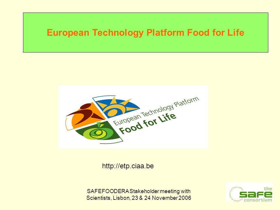 SAFEFOODERA Stakeholder meeting with Scientists, Lisbon, 23 & 24 November 2006 http://etp.ciaa.be European Technology Platform Food for Life