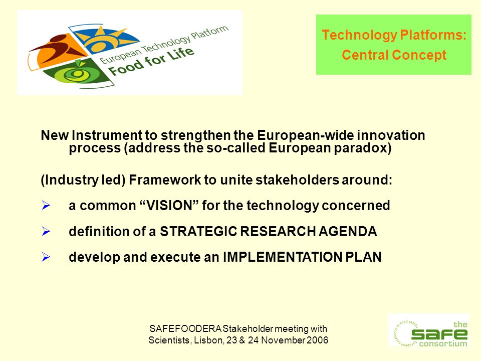 SAFEFOODERA Stakeholder meeting with Scientists, Lisbon, 23 & 24 November 2006 Technology Platforms: Central Concept New Instrument to strengthen the European-wide innovation process (address the so-called European paradox) (Industry led) Framework to unite stakeholders around: a common VISION for the technology concerned definition of a STRATEGIC RESEARCH AGENDA develop and execute an IMPLEMENTATION PLAN