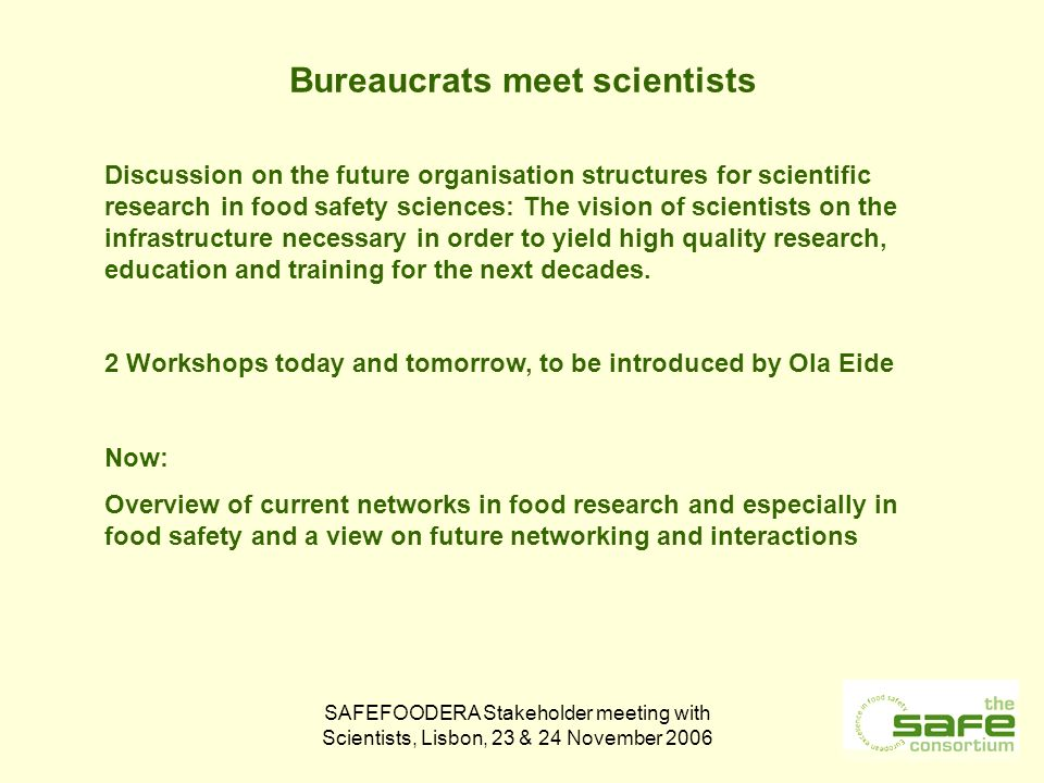 SAFEFOODERA Stakeholder meeting with Scientists, Lisbon, 23 & 24 November 2006 Bureaucrats meet scientists Discussion on the future organisation structures for scientific research in food safety sciences: The vision of scientists on the infrastructure necessary in order to yield high quality research, education and training for the next decades.