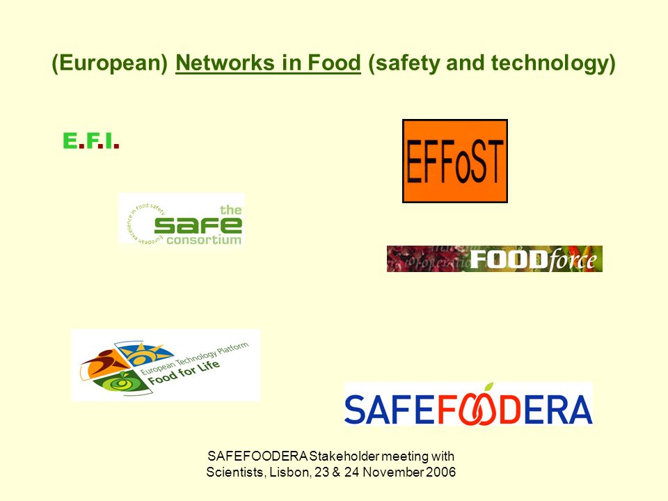 SAFEFOODERA Stakeholder meeting with Scientists, Lisbon, 23 & 24 November 2006 (European) Networks in Food (safety and technology) E.F.I.E.F.I.