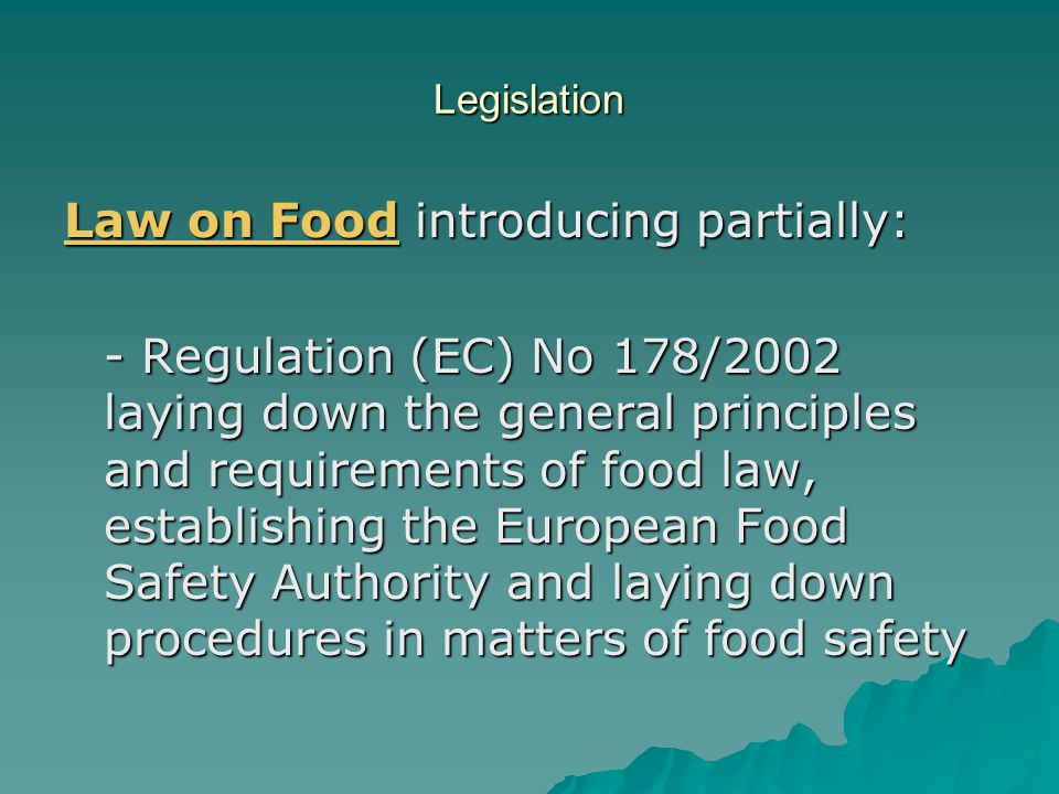Legislation Law on Food introducing partially: - Regulation (EC) No 178/2002 laying down the general principles and requirements of food law, establis