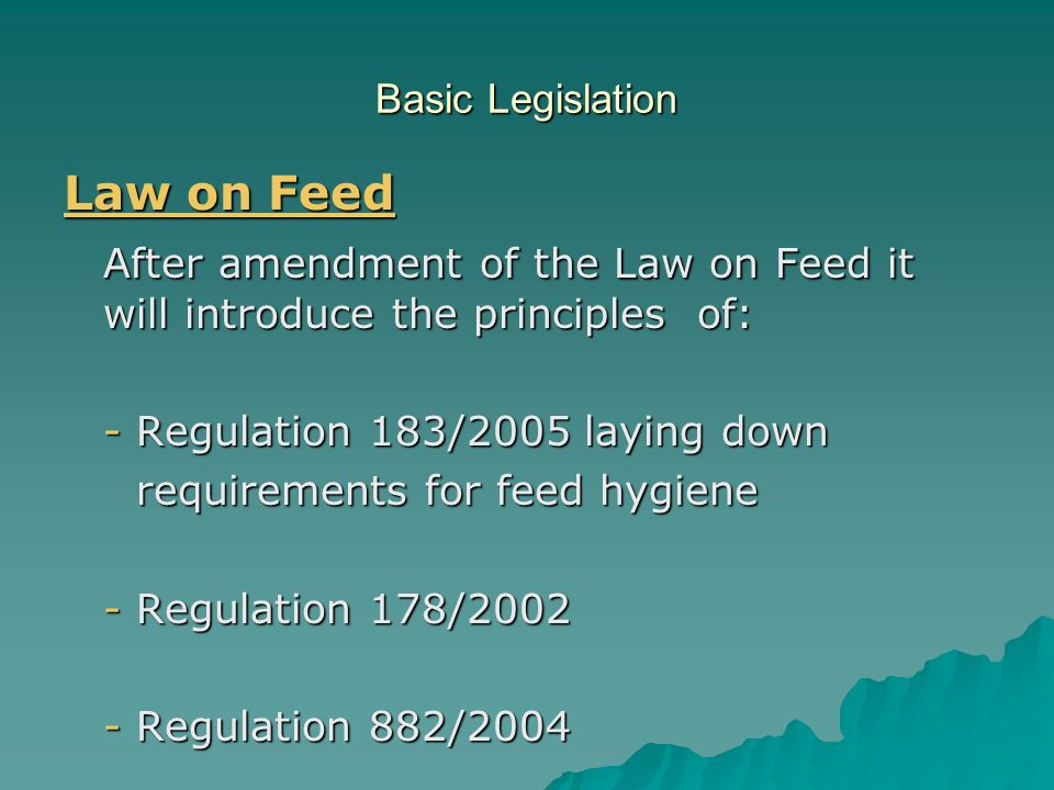 Basic Legislation Law on Feed After amendment of the Law on Feed it will introduce the principles of: - Regulation 183/2005 laying down requirements f