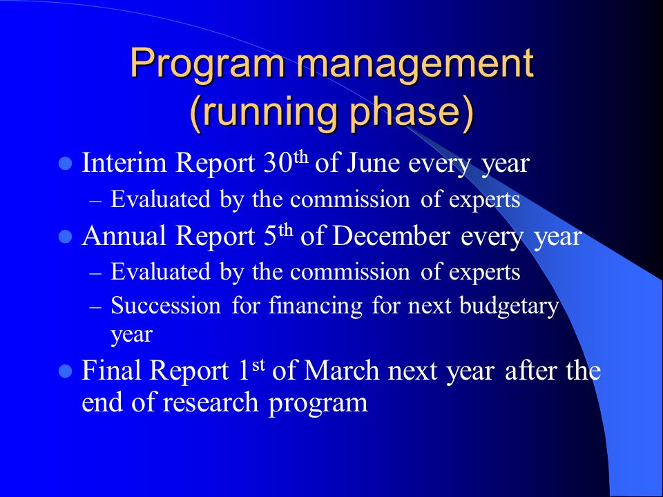 Program management (running phase) Interim Report 30 th of June every year – Evaluated by the commission of experts Annual Report 5 th of December every year – Evaluated by the commission of experts – Succession for financing for next budgetary year Final Report 1 st of March next year after the end of research program