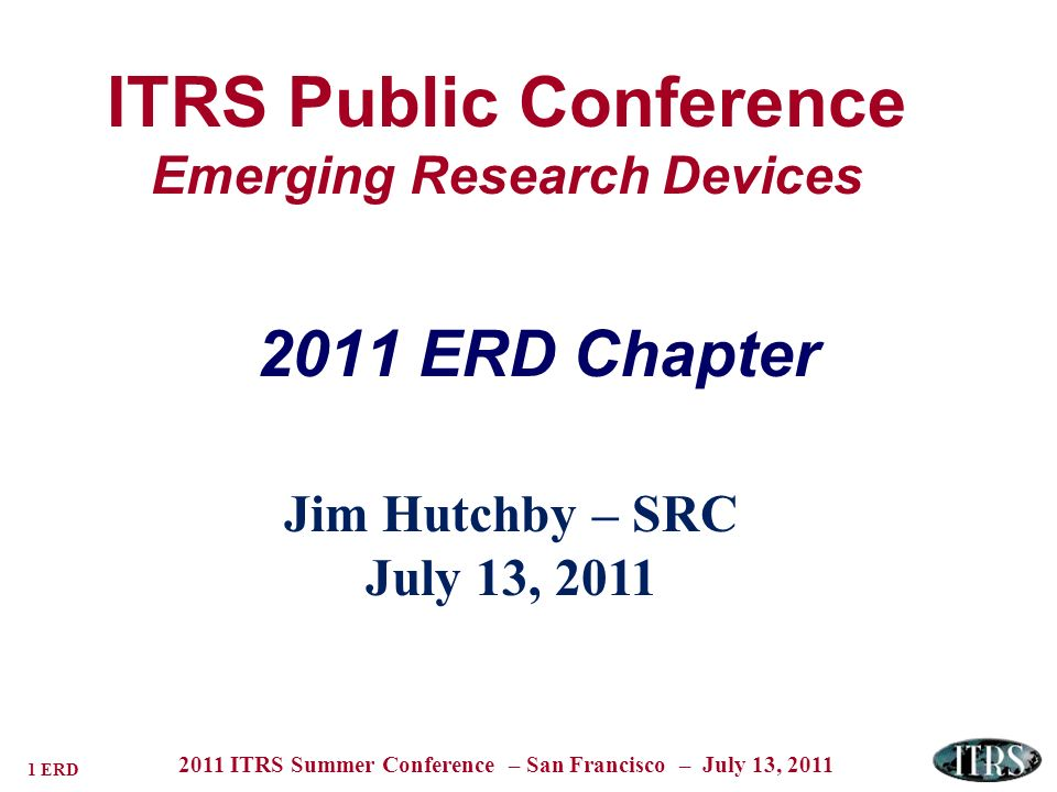 22 ERD 2011 ITRS Summer Conference – San Francisco – July 13, 2011 Matching Logic Functions & New Switch Behaviors Single Spin Spin Domain Tunnel-FETs NEMS MQCA Molecular Bio-inspired CMOL Excitonics .