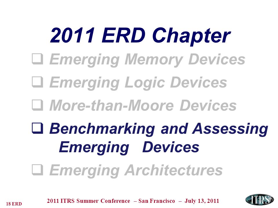 18 ERD 2011 ITRS Summer Conference – San Francisco – July 13, 2011 2011 ERD Chapter Emerging Memory Devices Emerging Logic Devices More-than-Moore Devices Benchmarking and Assessing EmergingDevices Emerging Architectures