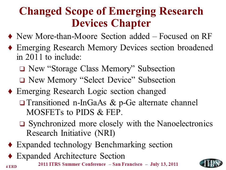 5 ERD 2011 ITRS Summer Conference – San Francisco – July 13, 2011 2011 ERD Chapter Emerging Memory Devices Emerging Logic Devices More-than-Moore Devices Benchmarking and Assessing EmergingDevices Emerging Architectures