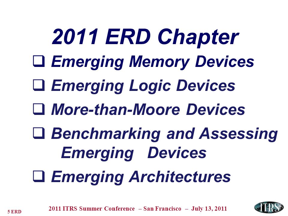 16 ERD 2011 ITRS Summer Conference – San Francisco – July 13, 2011 2011 ERD Chapter Emerging Memory Devices Emerging Logic Devices More-than-Moore Devices Benchmarking and Assessing EmergingDevices Emerging Architectures