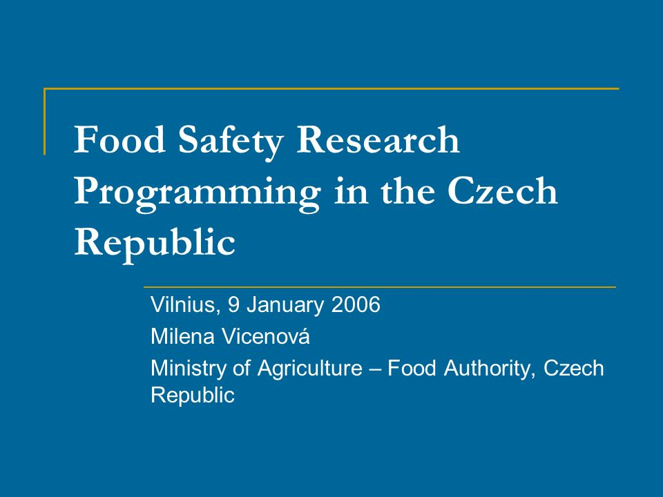 Food Safety Research Programming in the Czech Republic Vilnius, 9 January 2006 Milena Vicenová Ministry of Agriculture – Food Authority, Czech Republic
