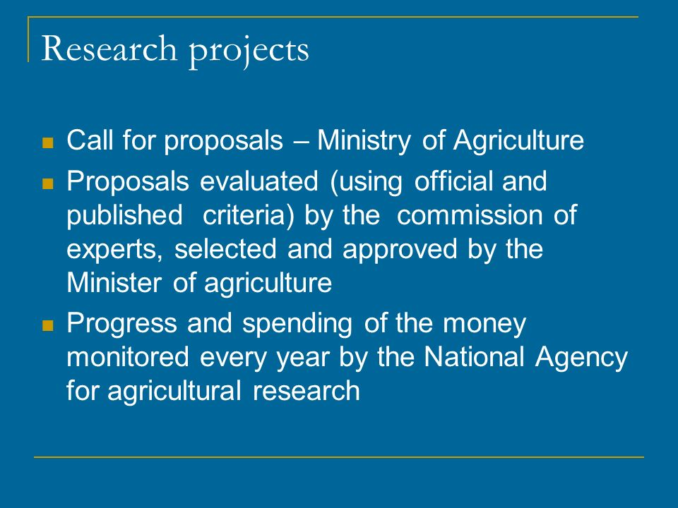 Research projects Call for proposals – Ministry of Agriculture Proposals evaluated (using official and published criteria) by the commission of experts, selected and approved by the Minister of agriculture Progress and spending of the money monitored every year by the National Agency for agricultural research