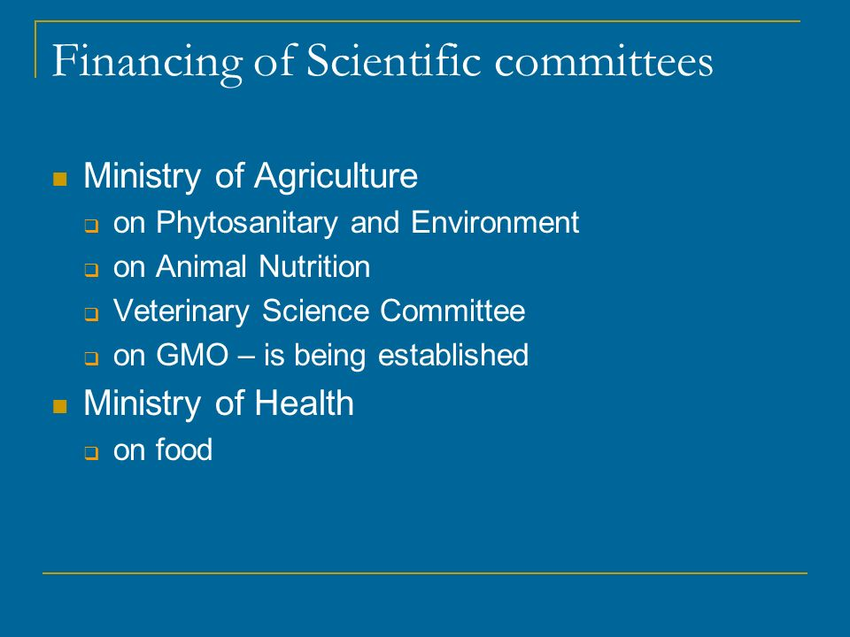 Financing of Scientific committees Ministry of Agriculture on Phytosanitary and Environment on Animal Nutrition Veterinary Science Committee on GMO – is being established Ministry of Health on food