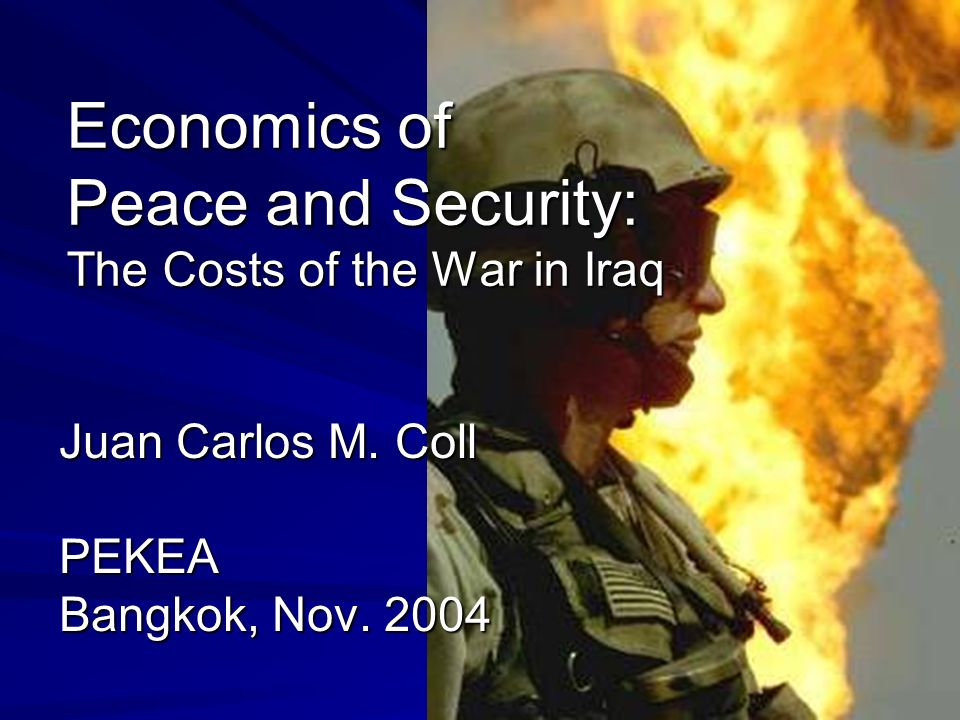 Economics of Peace and Security: The Costs of the War in Iraq Juan Carlos M. Coll PEKEA Bangkok, Nov. 2004
