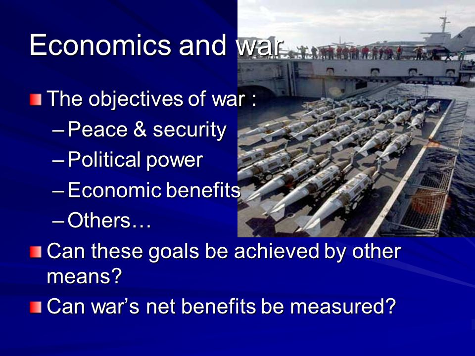 Economics and war The objectives of war : –Peace & security –Political power –Economic benefits –Others… Can these goals be achieved by other means? C