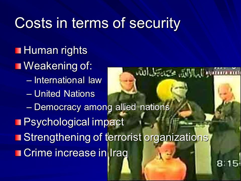 Costs in terms of security Human rights Weakening of: –International law –United Nations –Democracy among allied nations Psychological impact Strength