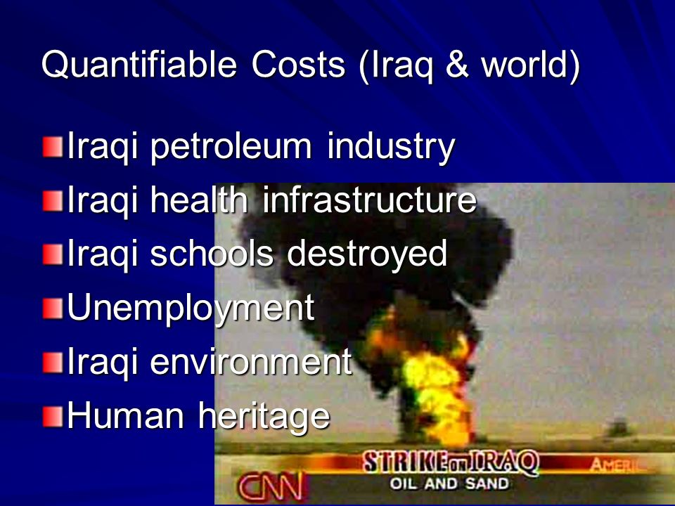 Quantifiable Costs (Iraq & world) Iraqi petroleum industry Iraqi health infrastructure Iraqi schools destroyed Unemployment Iraqi environment Human heritage