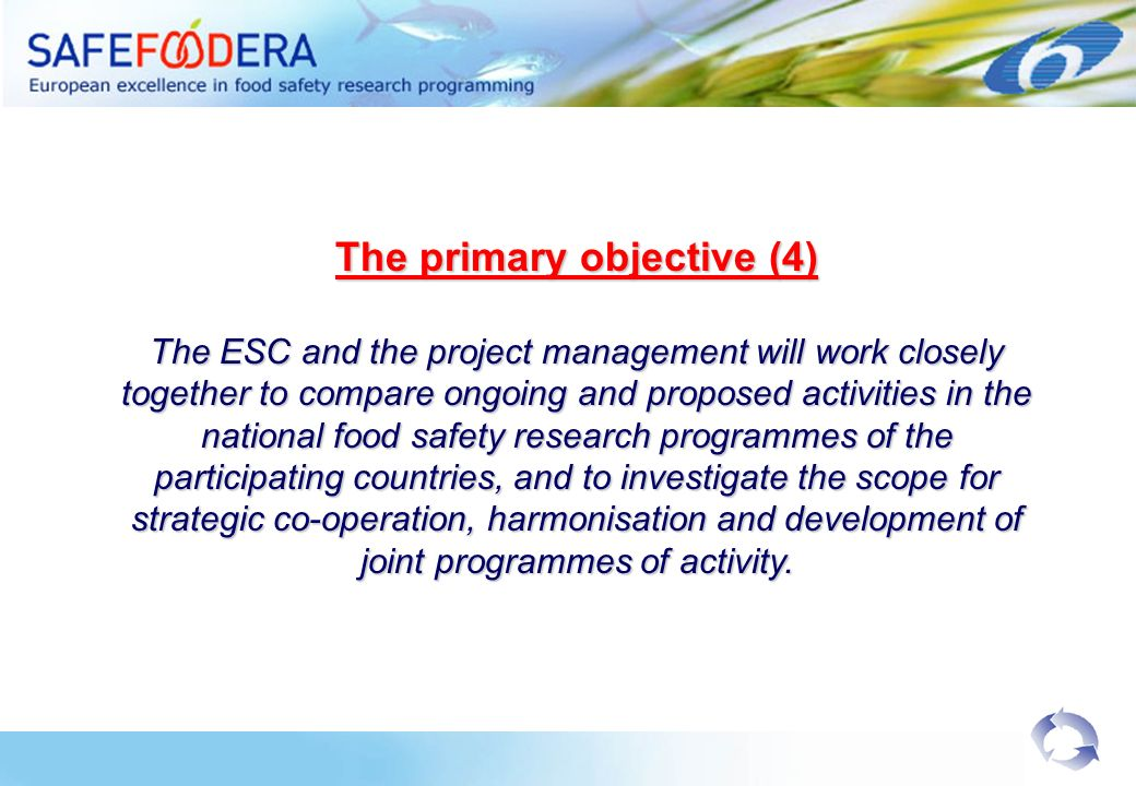 The primary objective (4) The ESC and the project management will work closely together to compare ongoing and proposed activities in the national food safety research programmes of the participating countries, and to investigate the scope for strategic co-operation, harmonisation and development of joint programmes of activity.