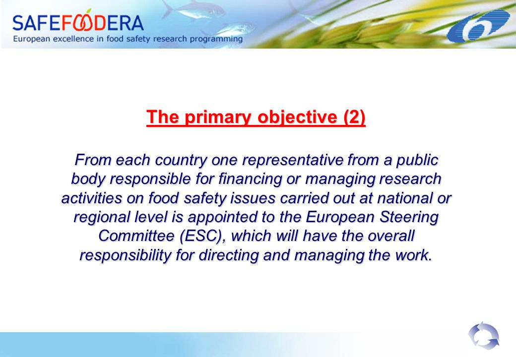 The primary objective (2) From each country one representative from a public body responsible for financing or managing research activities on food safety issues carried out at national or regional level is appointed to the European Steering Committee (ESC), which will have the overall responsibility for directing and managing the work.