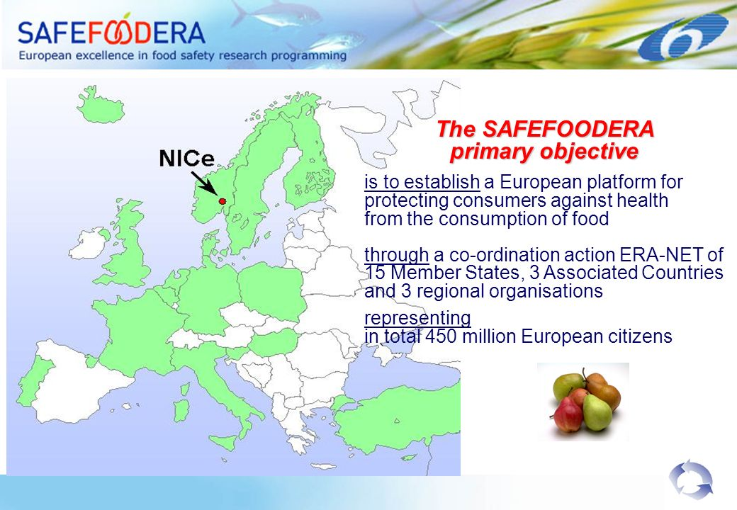 The SAFEFOODERA primary objective is to establish a European platform for protecting consumers against health from the consumption of food through a co-ordination action ERA-NET of 15 Member States, 3 Associated Countries and 3 regional organisations representing in total 450 million European citizens